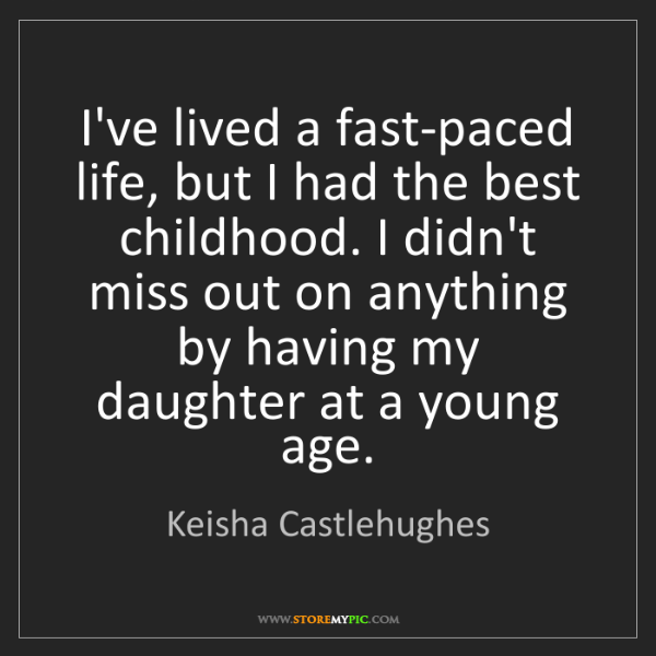 Keisha Castlehughes: I've lived a fast-paced life, but I had the best childhood....