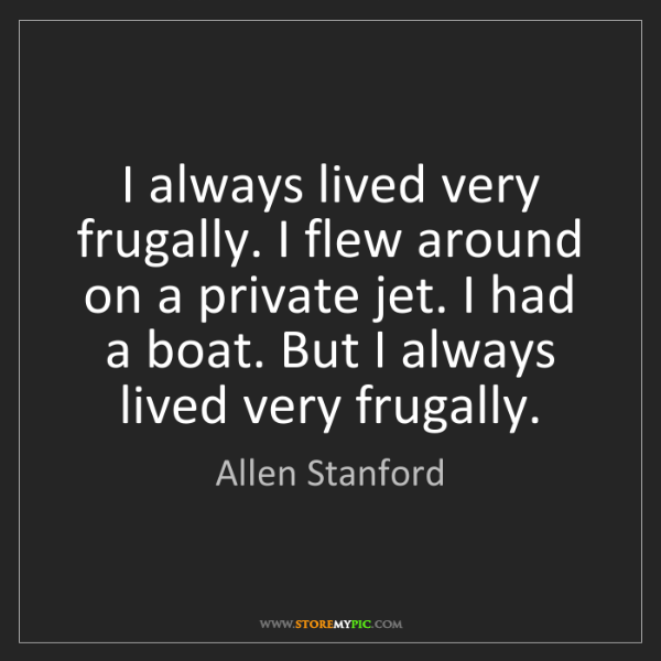 Allen Stanford: I always lived very frugally. I flew around on a private...