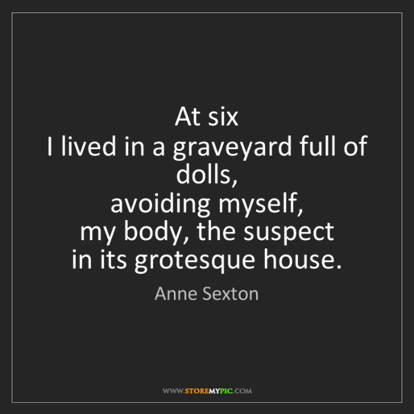 Anne Sexton: At six  I lived in a graveyard full of dolls,  avoiding...