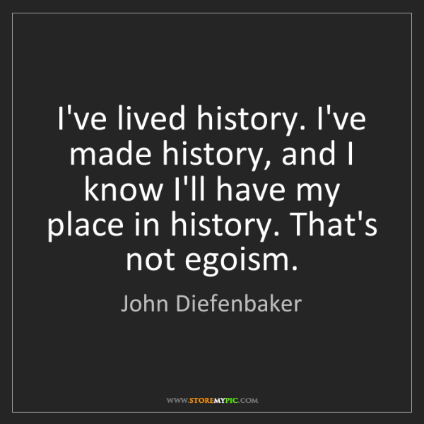 John Diefenbaker: I've lived history. I've made history, and I know I'll...