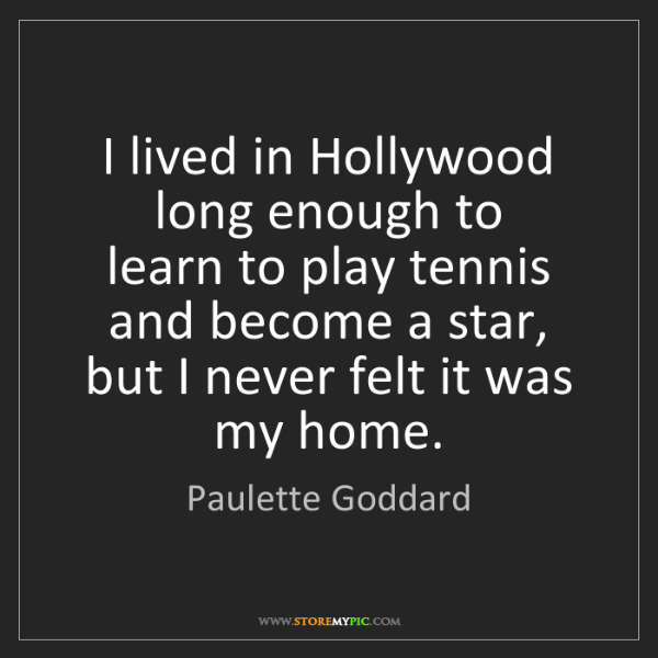 Paulette Goddard: I lived in Hollywood long enough to  learn to play tennis...