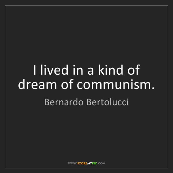 Bernardo Bertolucci: I lived in a kind of dream of communism.