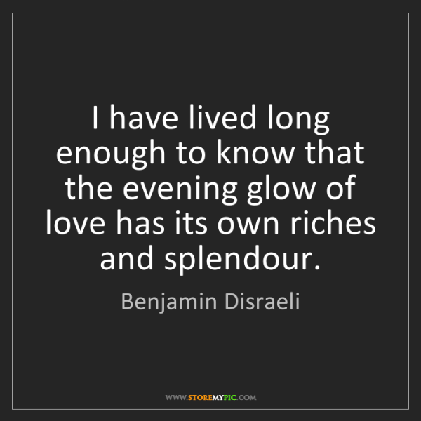 Benjamin Disraeli: I have lived long enough to know that the evening glow...