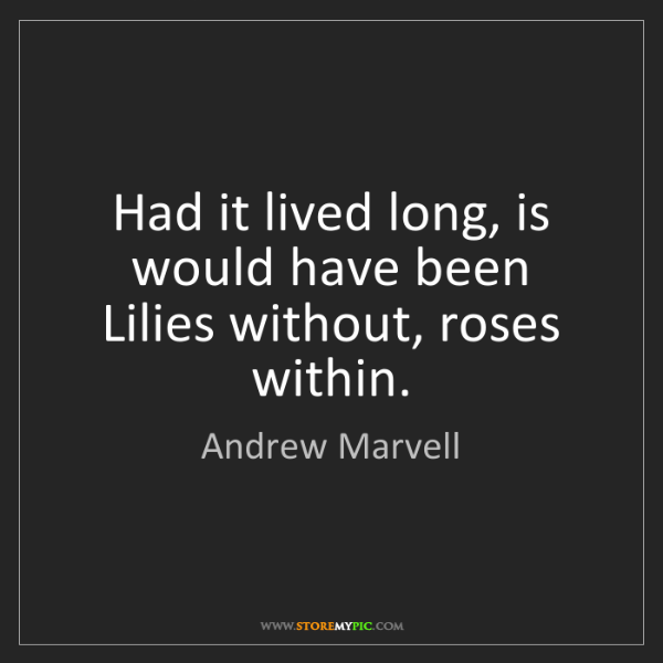 Andrew Marvell: Had it lived long, is would have been  Lilies without,...