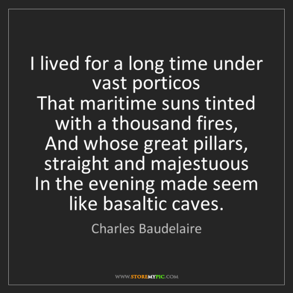 Charles Baudelaire: I lived for a long time under vast porticos  That maritime...