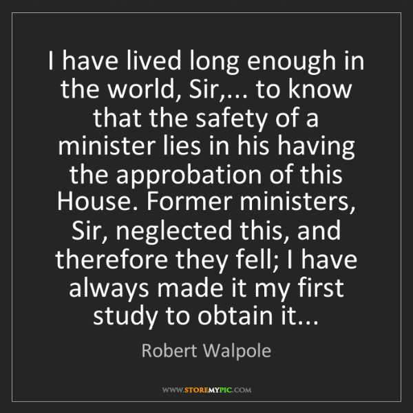 Robert Walpole: I have lived long enough in the world, Sir,... to know...