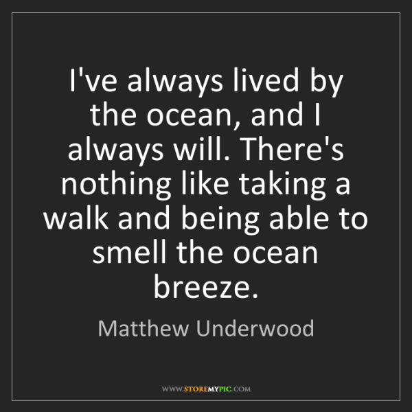 Matthew Underwood: I've always lived by the ocean, and I always will. There's...