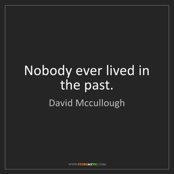 David Mccullough: Nobody ever lived in the past.