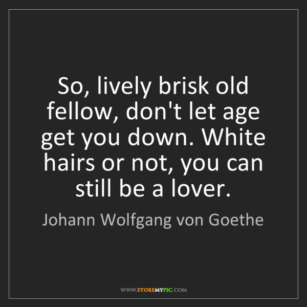 Johann Wolfgang von Goethe: So, lively brisk old fellow, don't let age get you down....