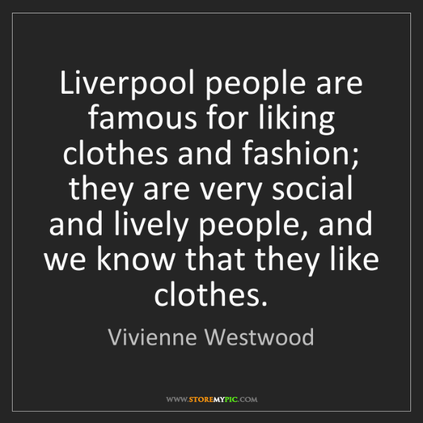 Vivienne Westwood: Liverpool people are famous for liking clothes and fashion;...