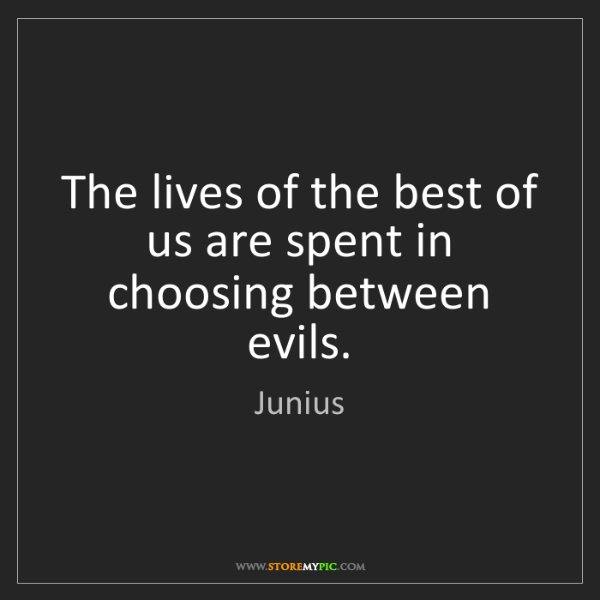 Junius: The lives of the best of us are spent in choosing between...