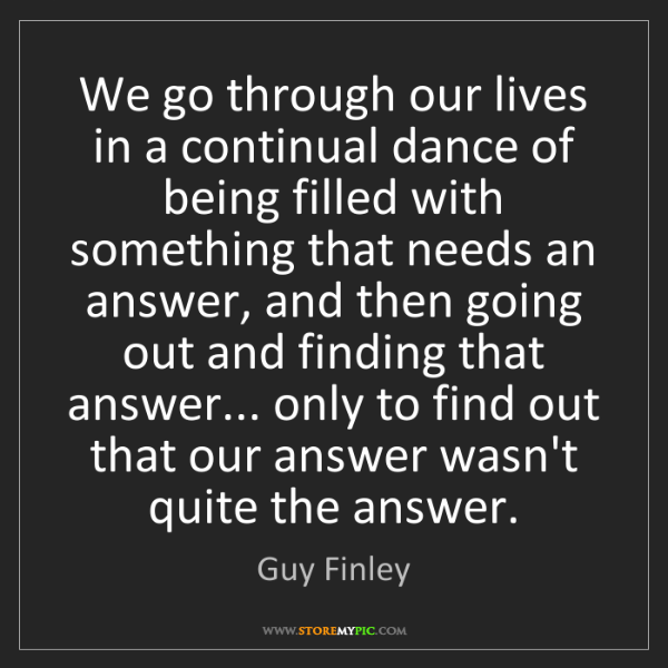 Guy Finley: We go through our lives in a continual dance of being...