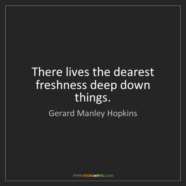 Gerard Manley Hopkins: There lives the dearest freshness deep down things.