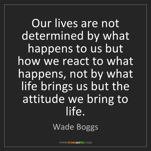 Wade Boggs: Our lives are not determined by what happens to us but...