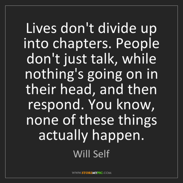 Will Self: Lives don't divide up into chapters. People don't just...