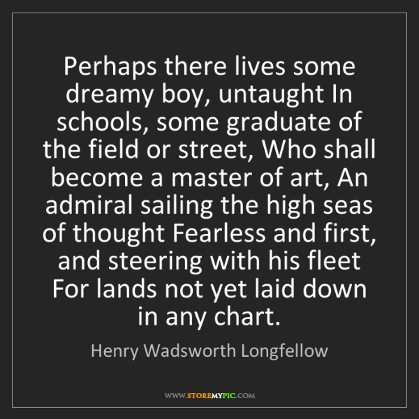 Henry Wadsworth Longfellow: Perhaps there lives some dreamy boy, untaught In schools,...