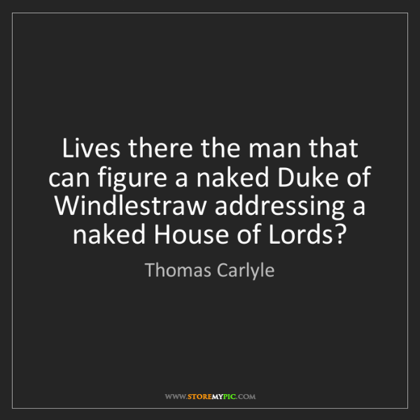 Thomas Carlyle: Lives there the man that can figure a naked Duke of Windlestraw...