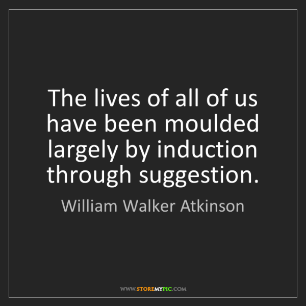 William Walker Atkinson: The lives of all of us have been moulded largely by induction...