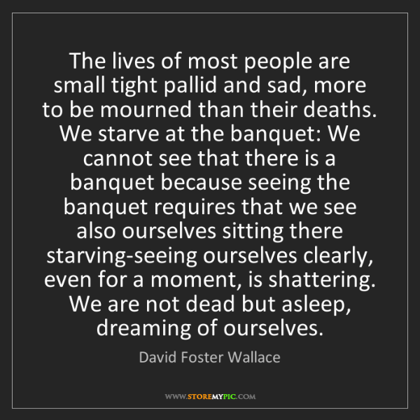David Foster Wallace: The lives of most people are small tight pallid and sad,...