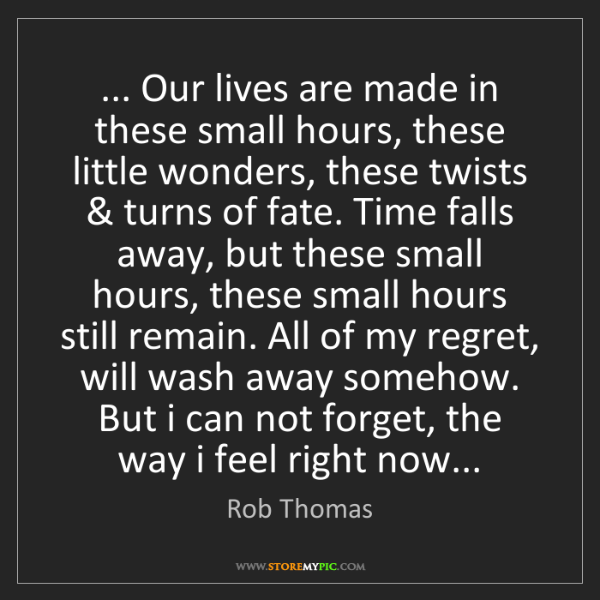 Rob Thomas: ... Our lives are made in these small hours, these little...