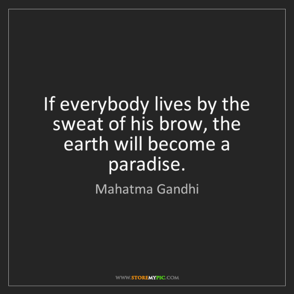 Mahatma Gandhi: If everybody lives by the sweat of his brow, the earth...