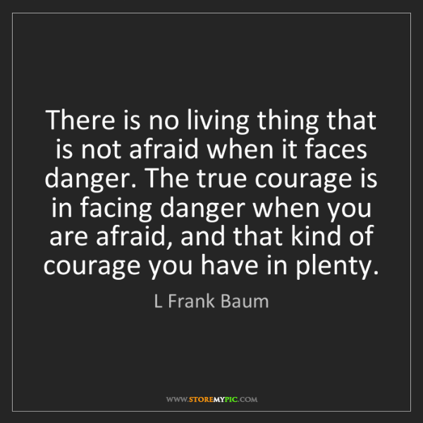 L Frank Baum: There is no living thing that is not afraid when it faces...