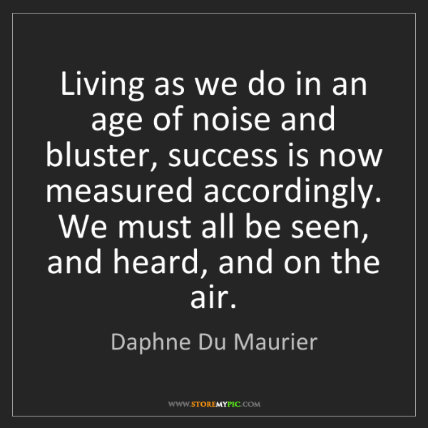 Daphne Du Maurier: Living as we do in an age of noise and bluster, success...