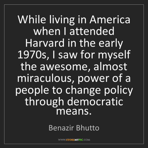 Benazir Bhutto: While living in America when I attended Harvard in the...