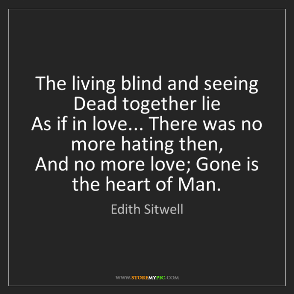 Edith Sitwell: The living blind and seeing Dead together lie   As if...