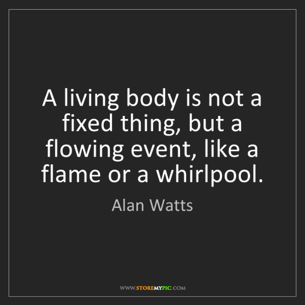 Alan Watts: A living body is not a fixed thing, but a flowing event,...