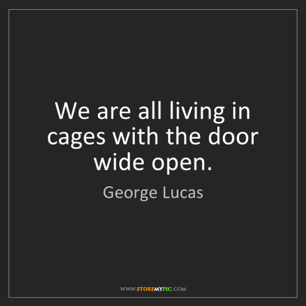 George Lucas: We are all living in cages with the door wide open.