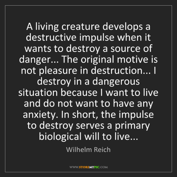 Wilhelm Reich: A living creature develops a destructive impulse when...