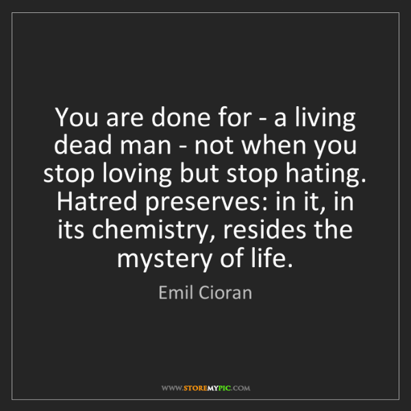 Emil Cioran: You are done for - a living dead man - not when you stop...