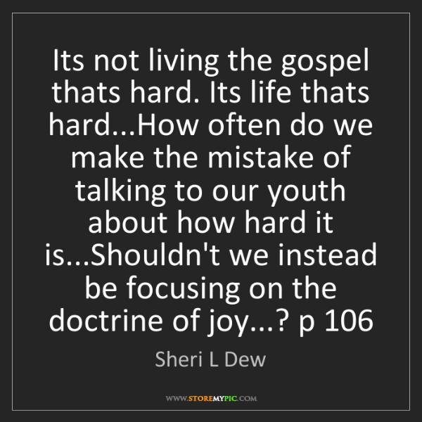 Sheri L Dew: Its not living the gospel thats hard. Its life thats...