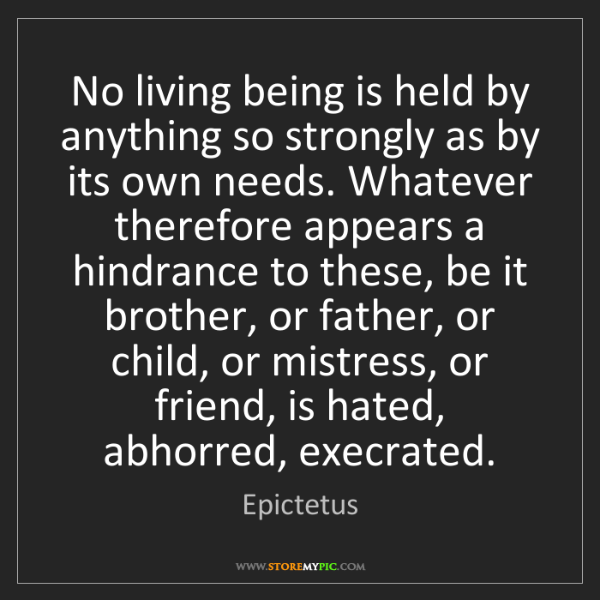 Epictetus: No living being is held by anything so strongly as by...