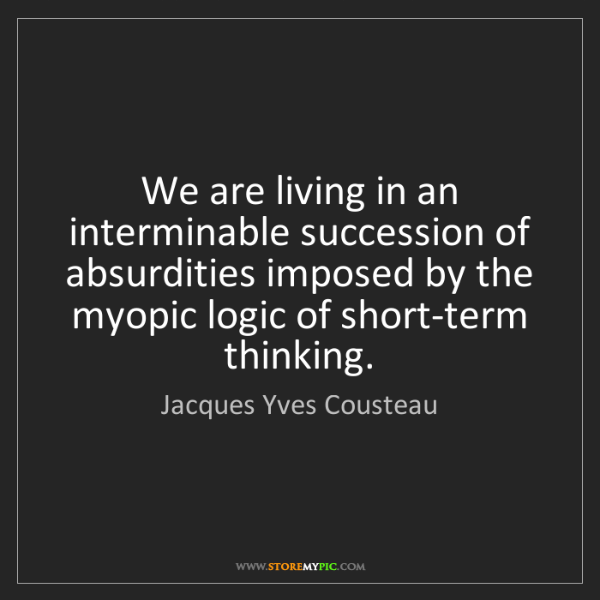 Jacques Yves Cousteau: We are living in an interminable succession of absurdities...