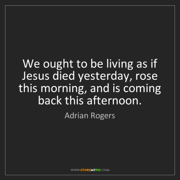 Adrian Rogers: We ought to be living as if Jesus died yesterday, rose...