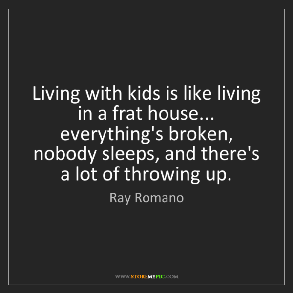 Ray Romano: Living with kids is like living in a frat house... everything's...
