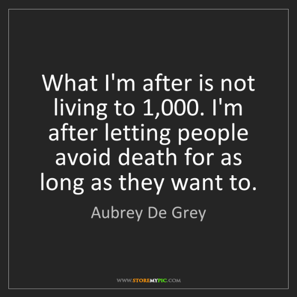 Aubrey De Grey: What I'm after is not living to 1,000. I'm after letting...