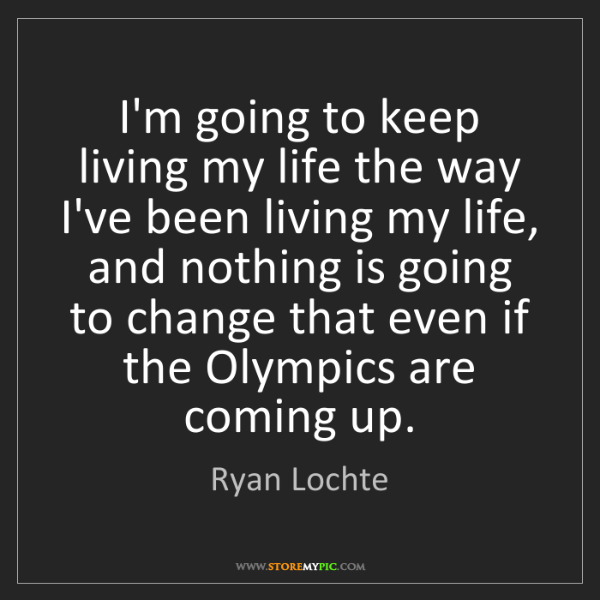 Ryan Lochte: I'm going to keep living my life the way I've been living...