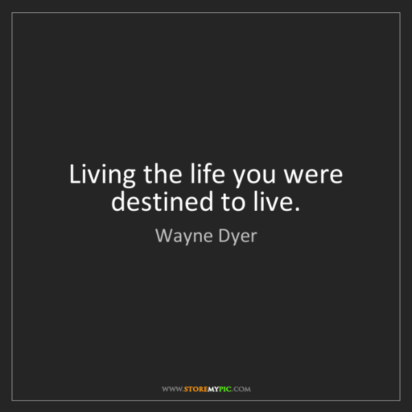 Wayne Dyer: Living the life you were destined to live.