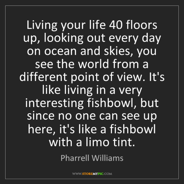 Pharrell Williams: Living your life 40 floors up, looking out every day...