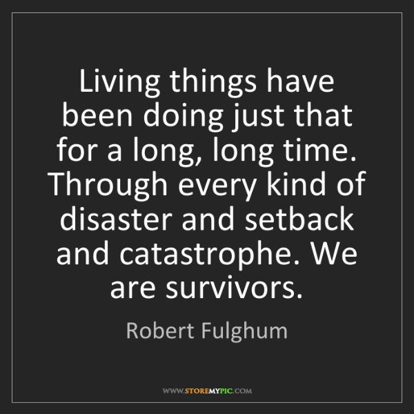 Robert Fulghum: Living things have been doing just that for a long, long...