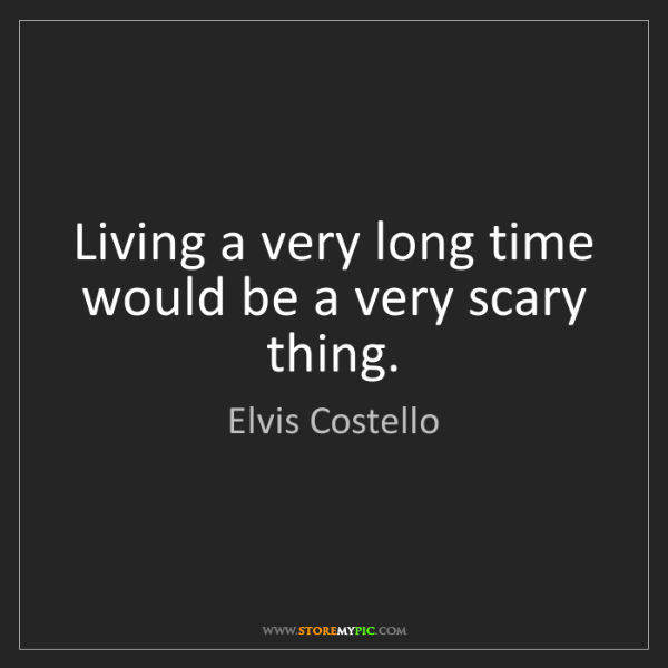 Elvis Costello: Living a very long time would be a very scary thing.