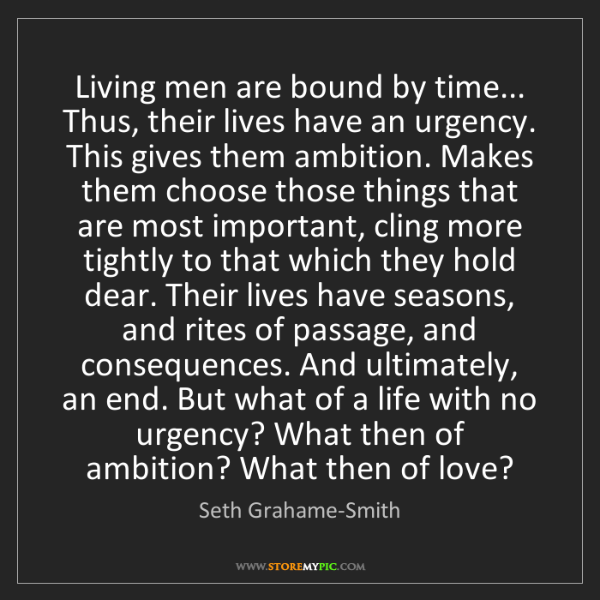 Seth Grahame-Smith: Living men are bound by time... Thus, their lives have...