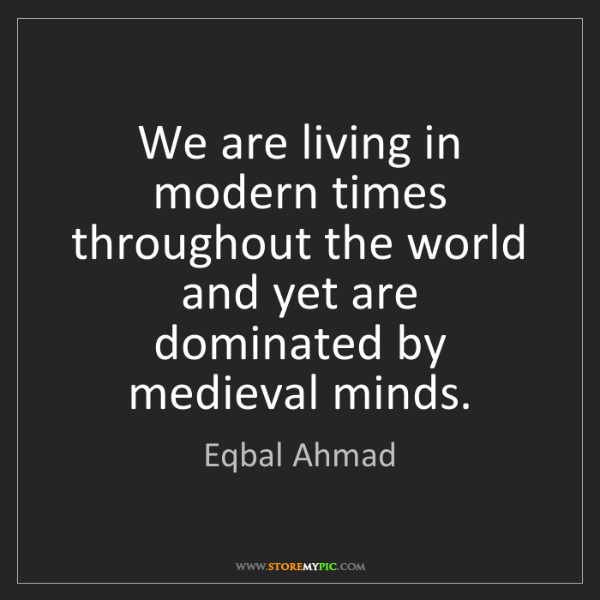 Eqbal Ahmad: We are living in modern times throughout the world and...