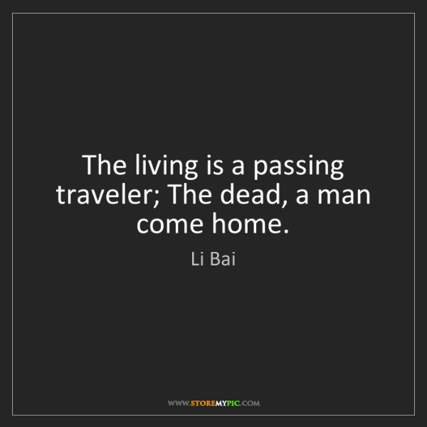 Li Bai: The living is a passing traveler; The dead, a man come...