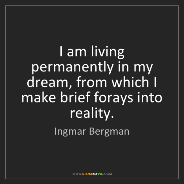 Ingmar Bergman: I am living permanently in my dream, from which I make...