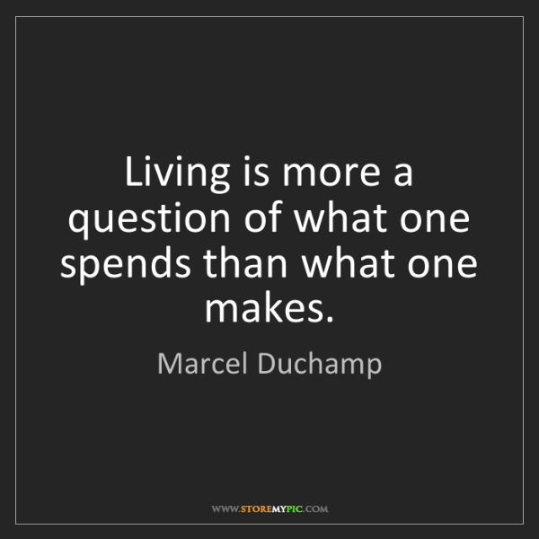 Marcel Duchamp: Living is more a question of what one spends than what...