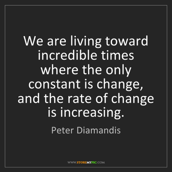 Peter Diamandis: We are living toward incredible times where the only...